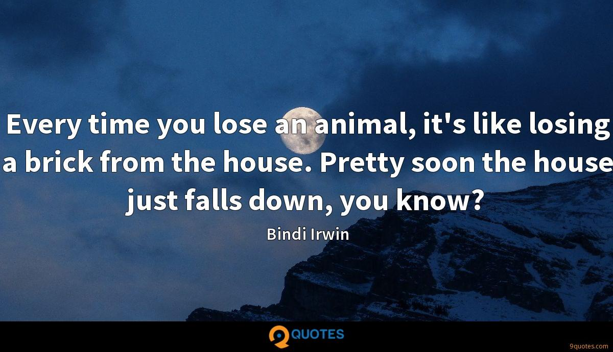Every time you lose an animal, it's like losing a brick from the house. Pretty soon the house just falls down, you know?
