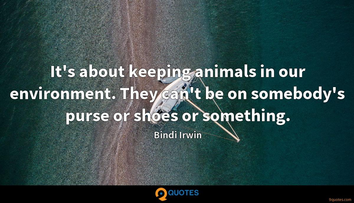 It's about keeping animals in our environment. They can't be on somebody's purse or shoes or something.