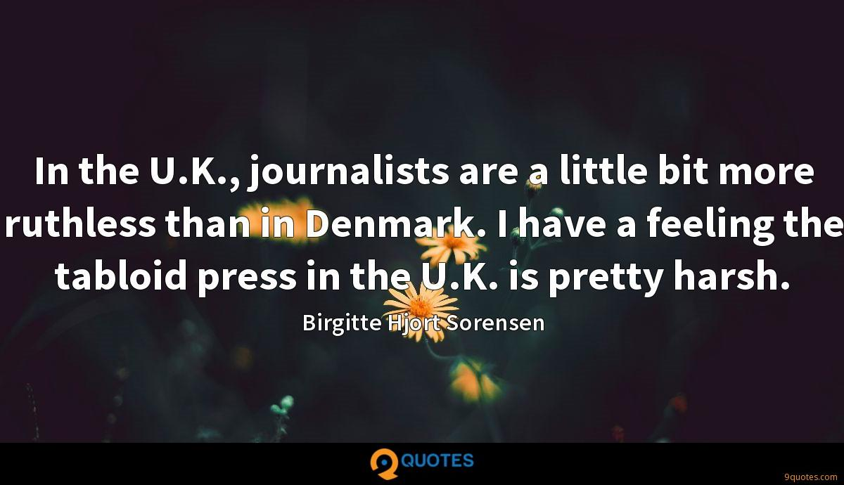 In the U.K., journalists are a little bit more ruthless than in Denmark. I have a feeling the tabloid press in the U.K. is pretty harsh.