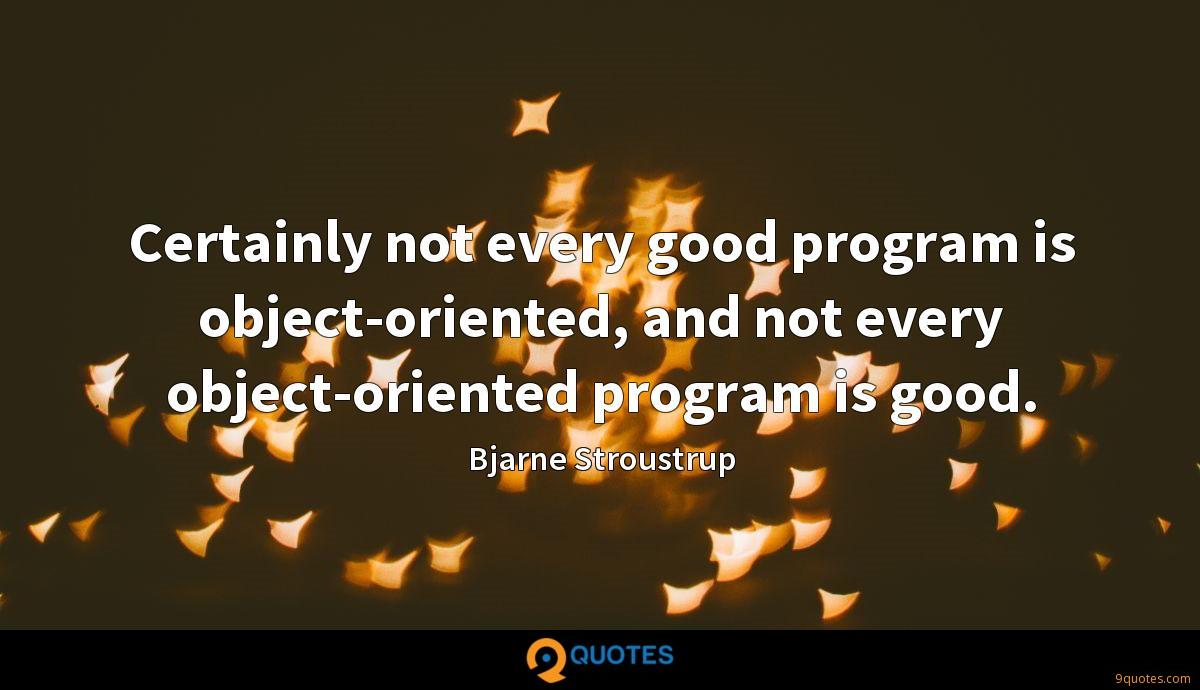Certainly not every good program is object-oriented, and not every object-oriented program is good.