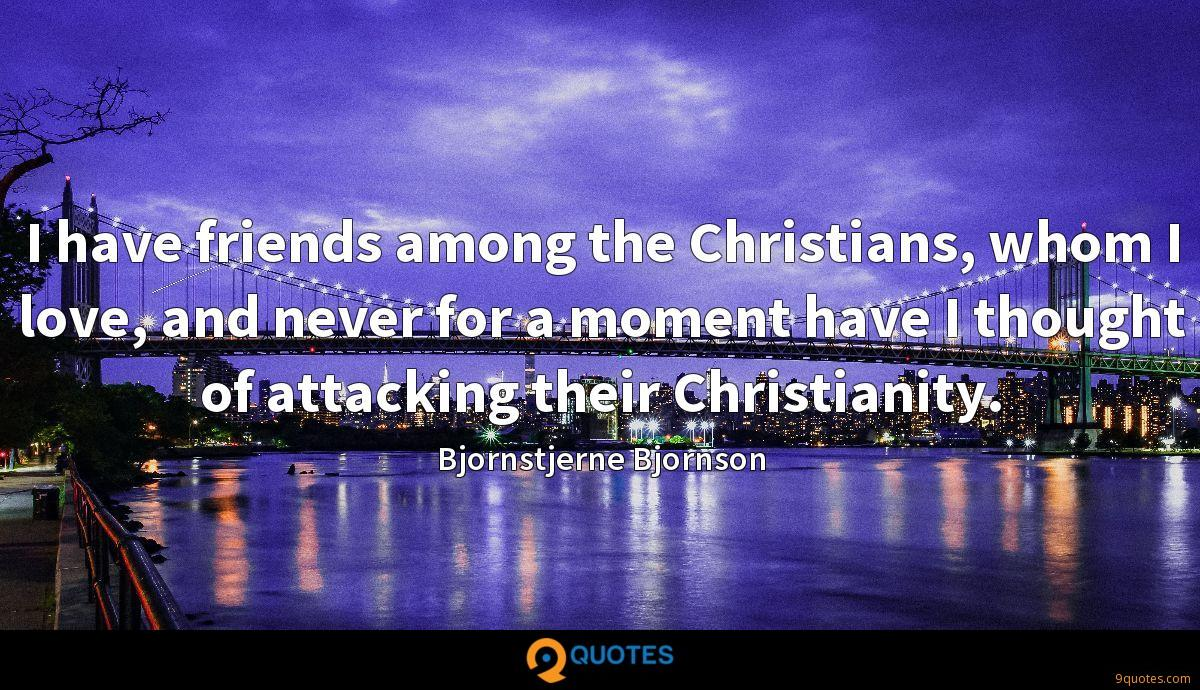 I have friends among the Christians, whom I love, and never for a moment have I thought of attacking their Christianity.