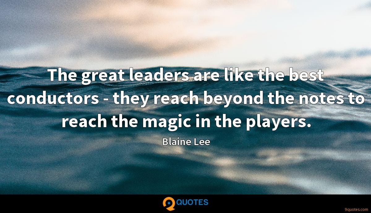 The great leaders are like the best conductors - they reach beyond the notes to reach the magic in the players.