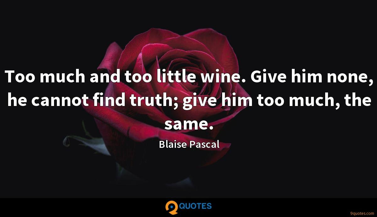 Too much and too little wine. Give him none, he cannot find truth; give him too much, the same.