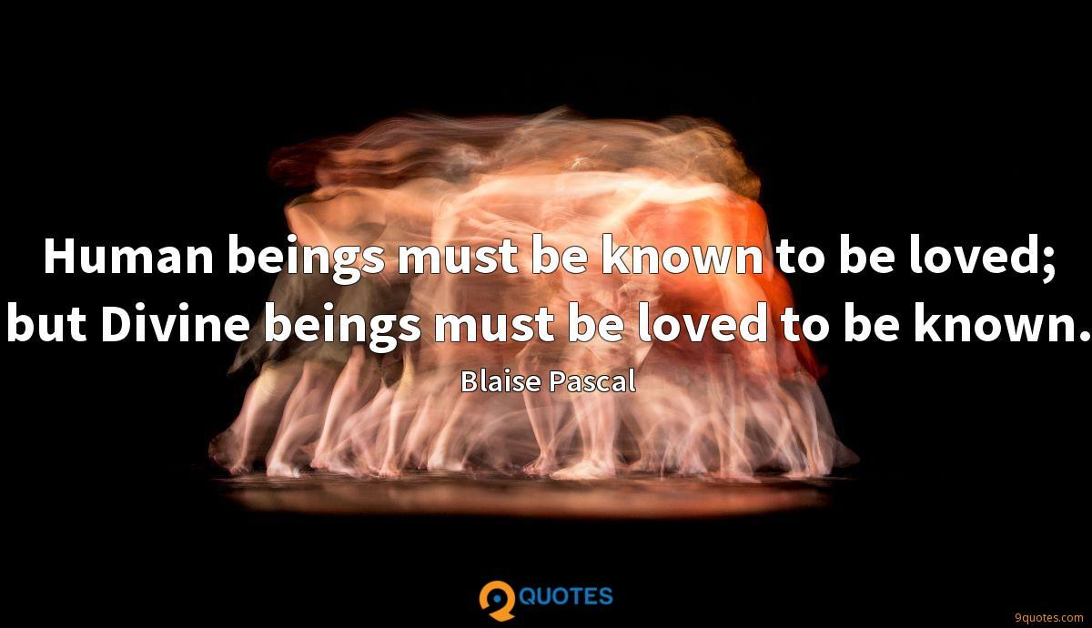 Human beings must be known to be loved; but Divine beings must be loved to be known.