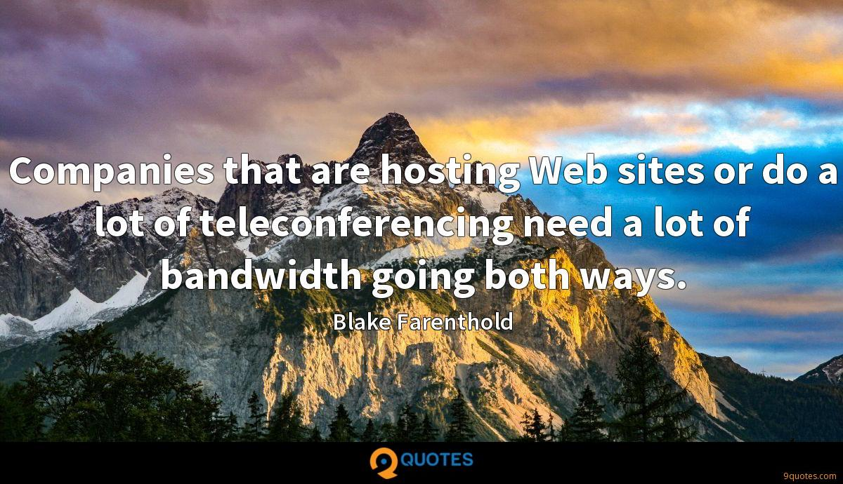 Companies that are hosting Web sites or do a lot of teleconferencing need a lot of bandwidth going both ways.