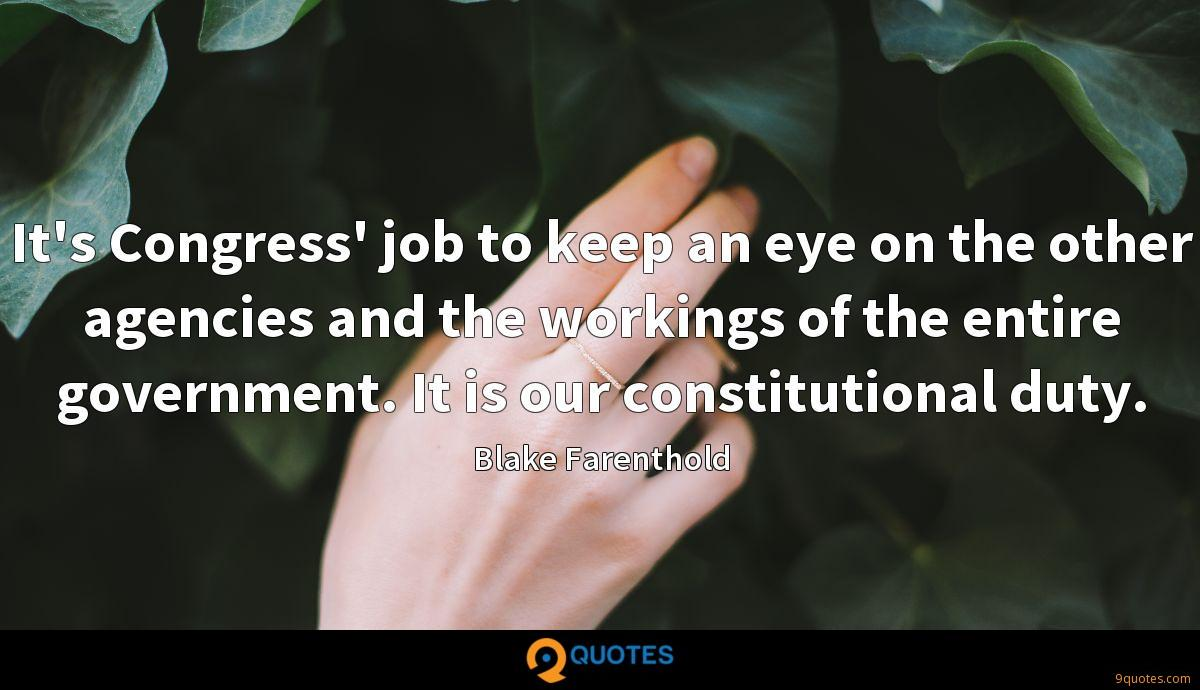 It's Congress' job to keep an eye on the other agencies and the workings of the entire government. It is our constitutional duty.