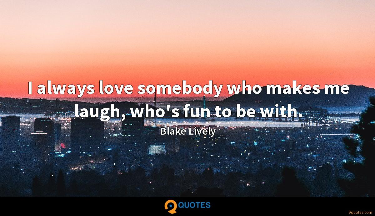 I always love somebody who makes me laugh, who's fun to be with.
