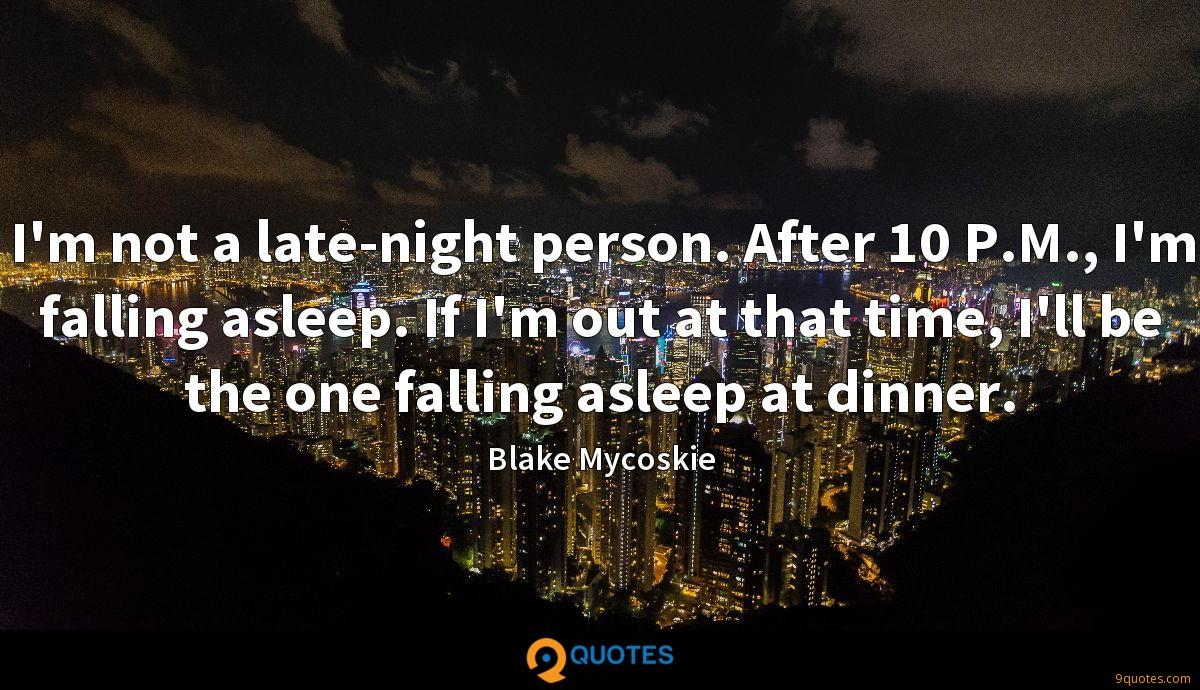 I'm not a late-night person. After 10 P.M., I'm falling asleep. If I'm out at that time, I'll be the one falling asleep at dinner.
