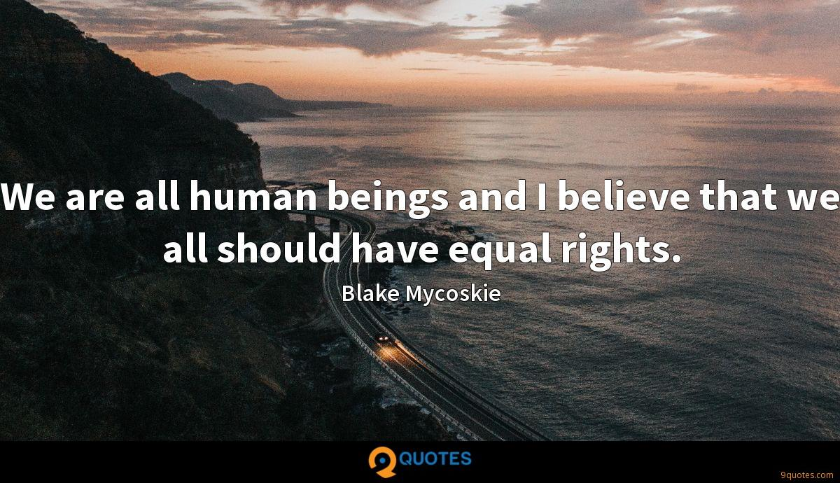 We are all human beings and I believe that we all should have equal rights.