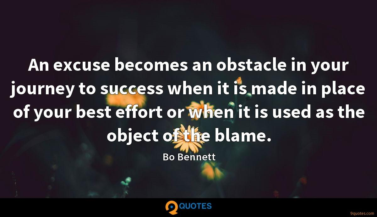 An excuse becomes an obstacle in your journey to success when it is made in place of your best effort or when it is used as the object of the blame.