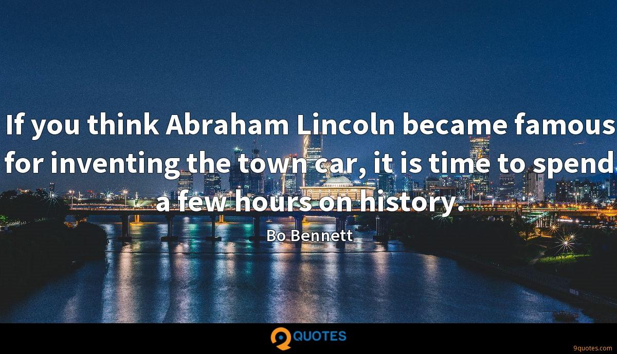 If you think Abraham Lincoln became famous for inventing the town car, it is time to spend a few hours on history.