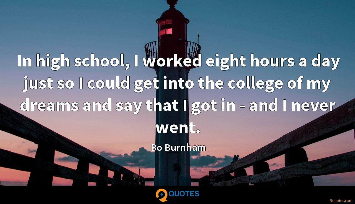 In high school, I worked eight hours a day just so I could get into the college of my dreams and say that I got in - and I never went.