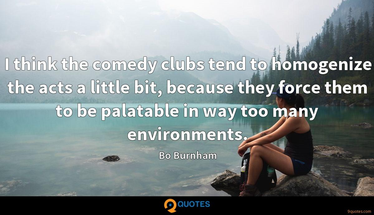 I think the comedy clubs tend to homogenize the acts a little bit, because they force them to be palatable in way too many environments.