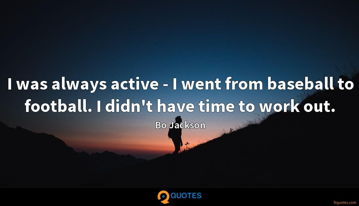 I was always active - I went from baseball to football. I didn't have time to work out.