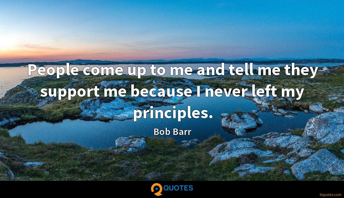 People come up to me and tell me they support me because I never left my principles.