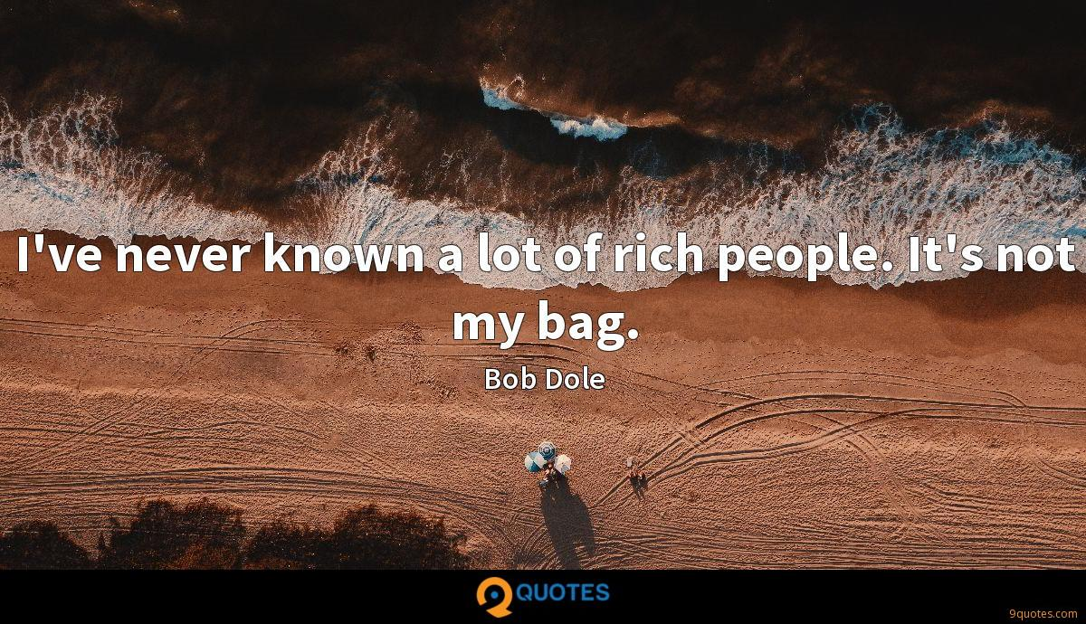 I've never known a lot of rich people. It's not my bag.