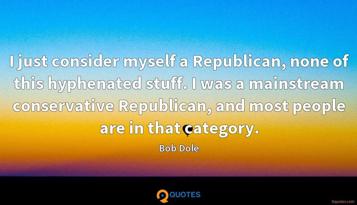 I just consider myself a Republican, none of this hyphenated stuff. I was a mainstream conservative Republican, and most people are in that category.