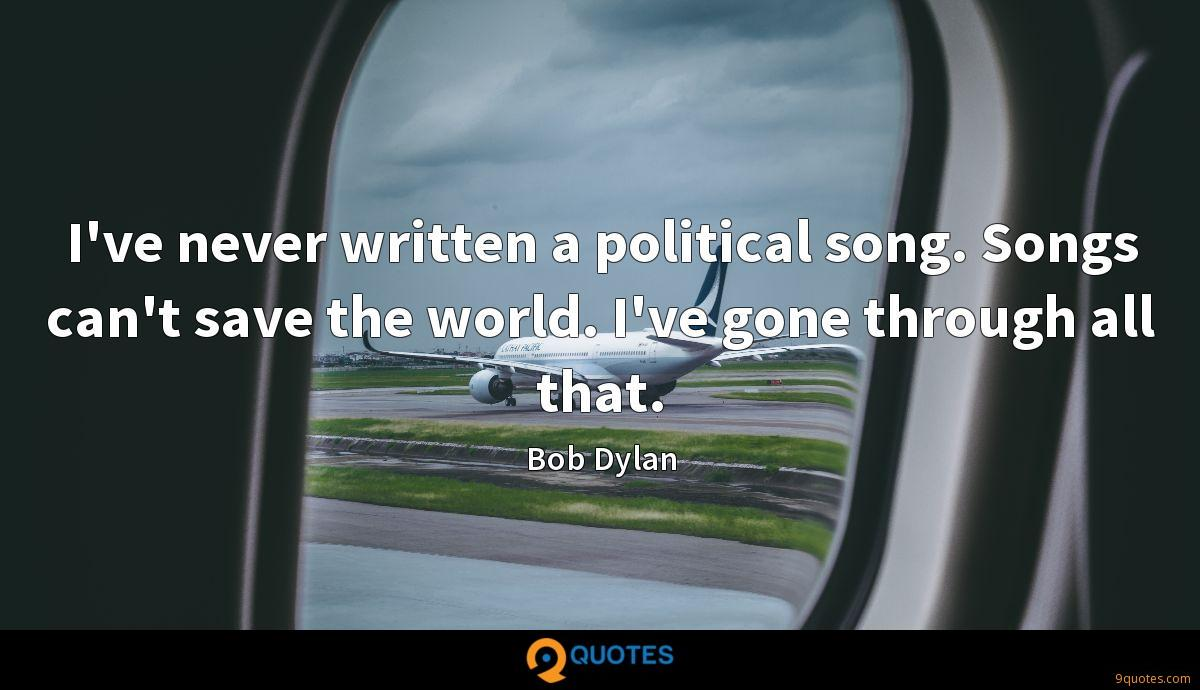 I've never written a political song. Songs can't save the world. I've gone through all that.