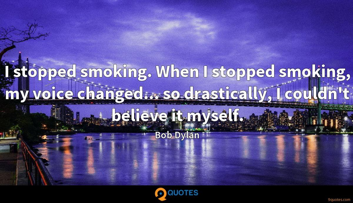 I stopped smoking. When I stopped smoking, my voice changed... so drastically, I couldn't believe it myself.