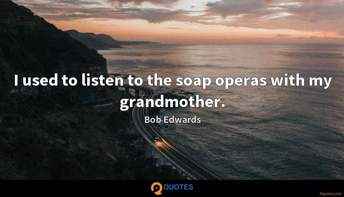 I used to listen to the soap operas with my grandmother.