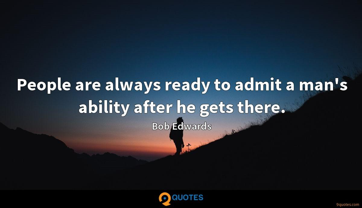 People are always ready to admit a man's ability after he gets there.