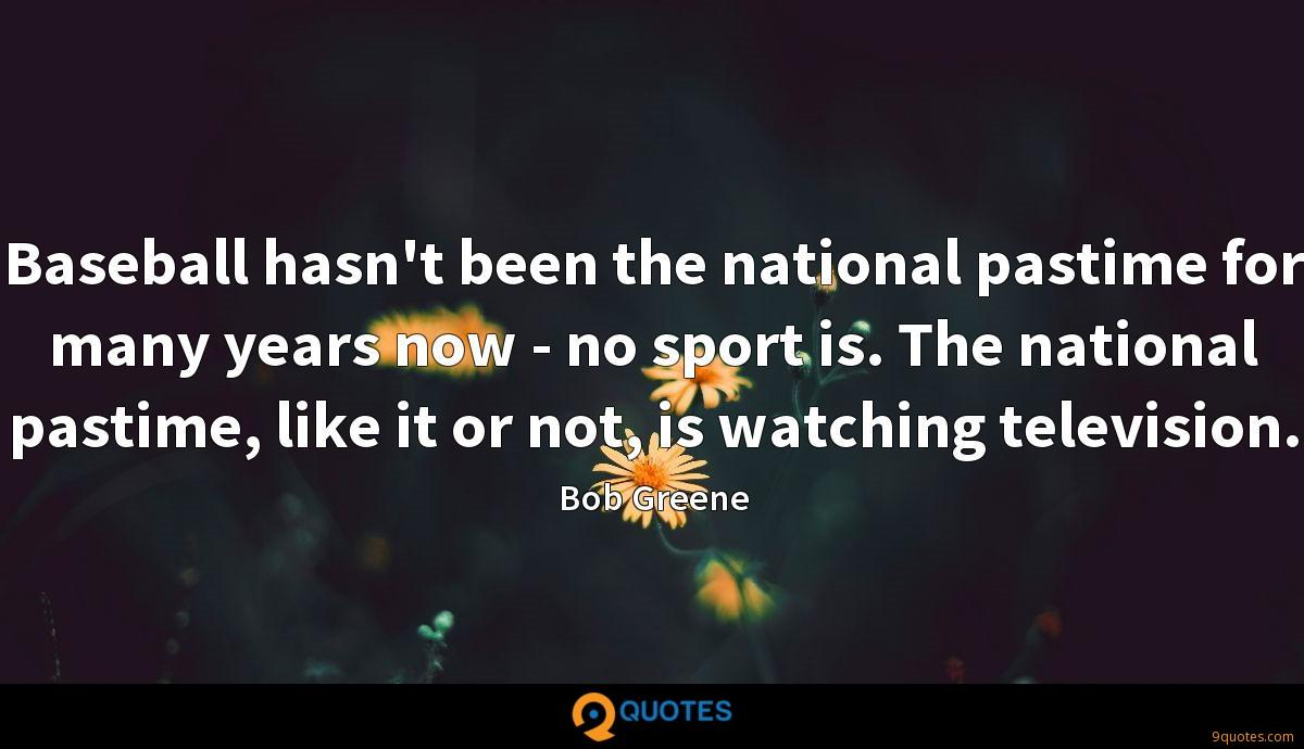 Baseball hasn't been the national pastime for many years now - no sport is. The national pastime, like it or not, is watching television.