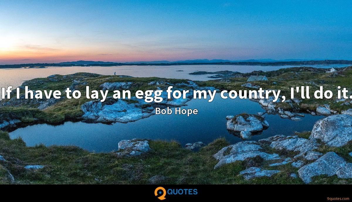 If I have to lay an egg for my country, I'll do it.