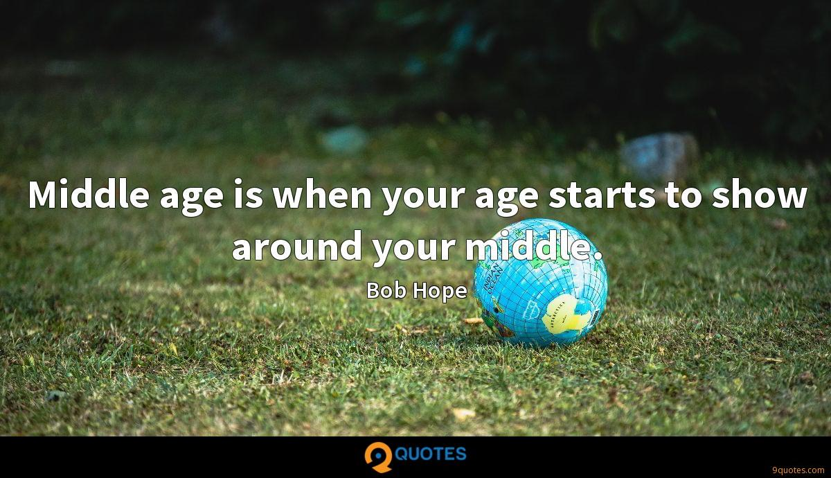 Middle age is when your age starts to show around your middle.
