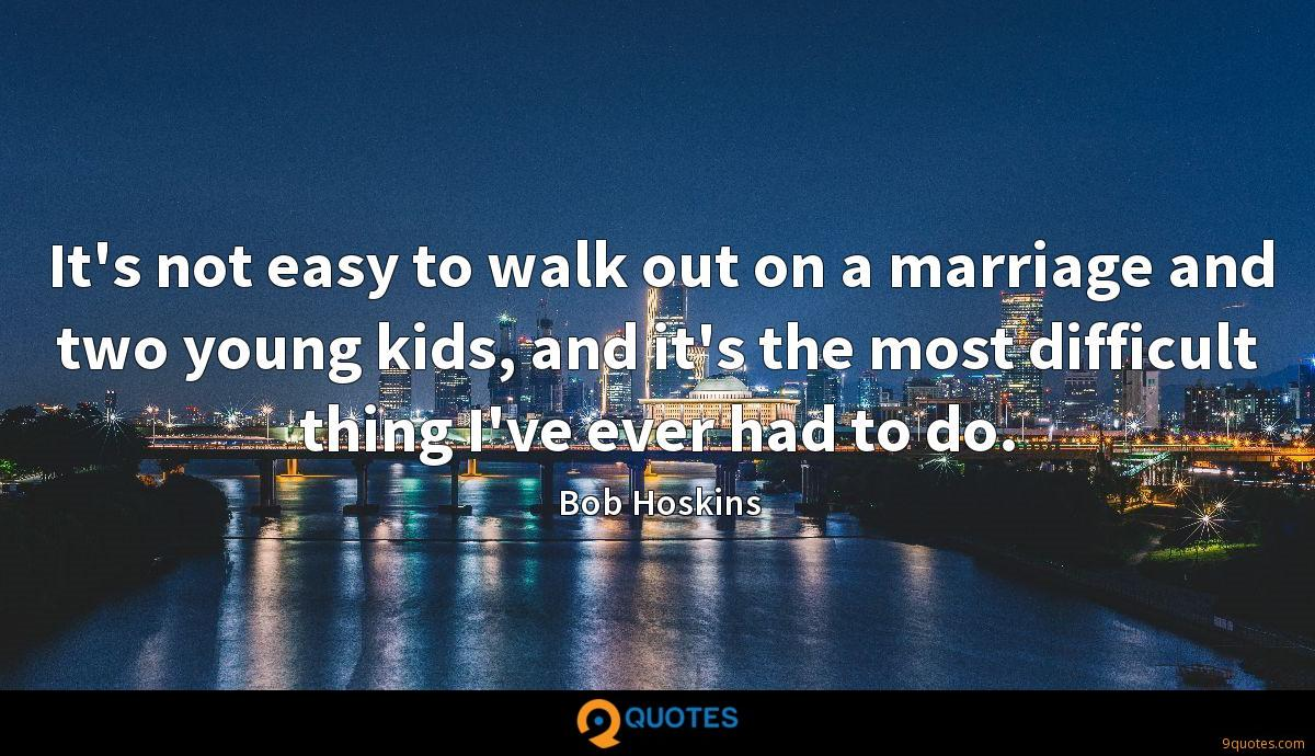 It's not easy to walk out on a marriage and two young kids, and it's the most difficult thing I've ever had to do.