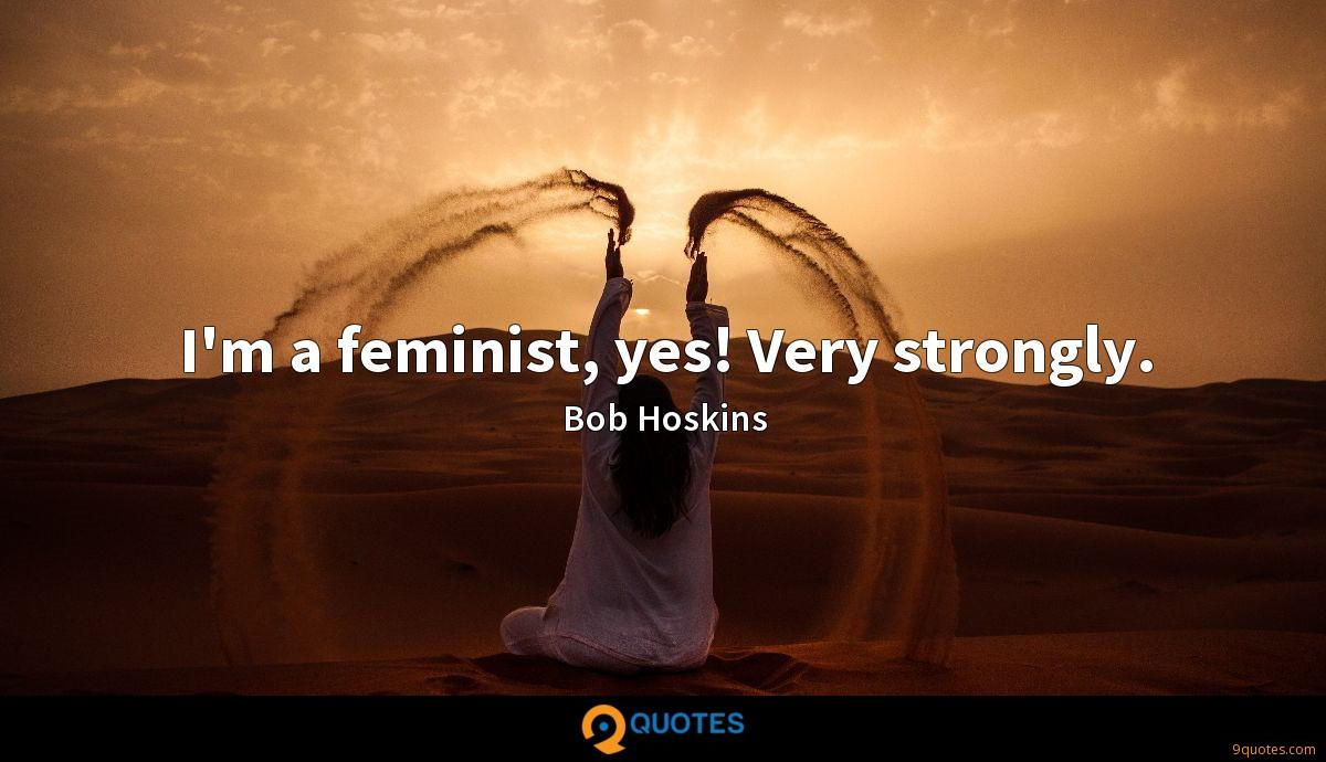 I'm a feminist, yes! Very strongly.