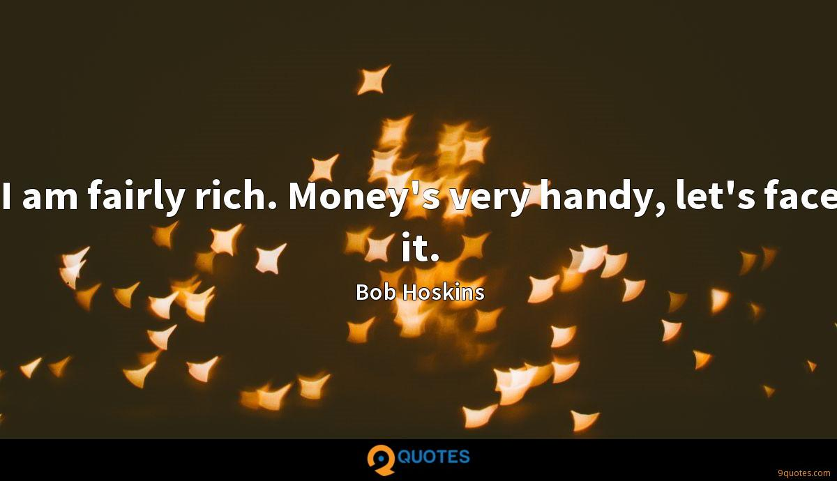 I am fairly rich. Money's very handy, let's face it.