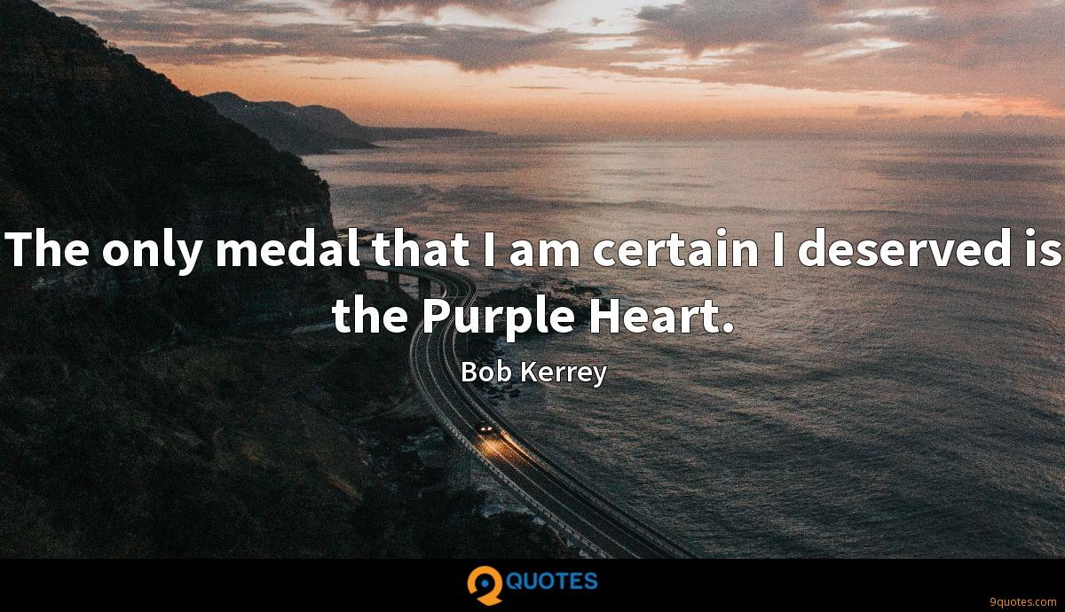 The only medal that I am certain I deserved is the Purple Heart.