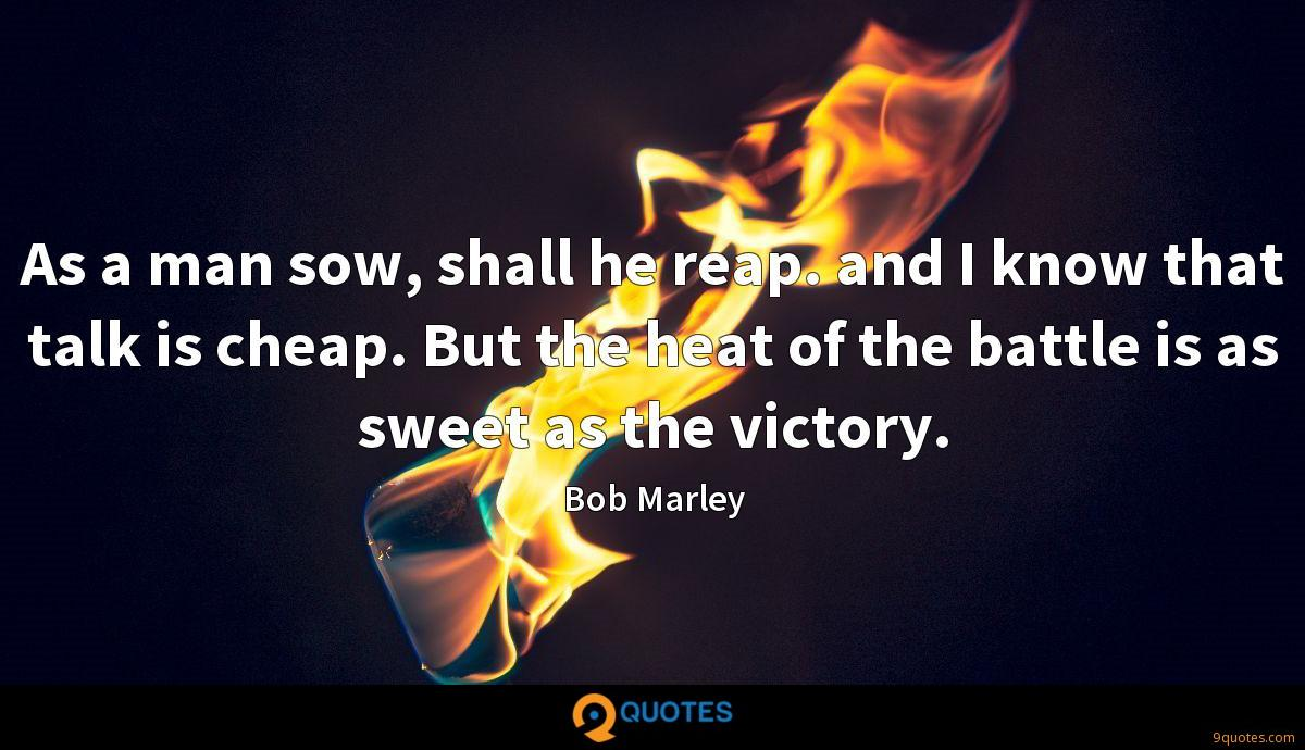 As a man sow, shall he reap. and I know that talk is cheap. But the heat of the battle is as sweet as the victory.
