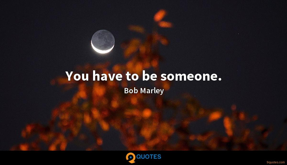 You have to be someone.
