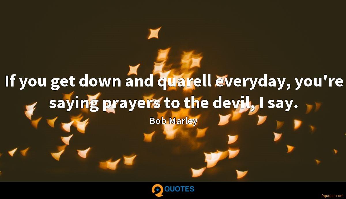 If you get down and quarell everyday, you're saying prayers to the devil, I say.