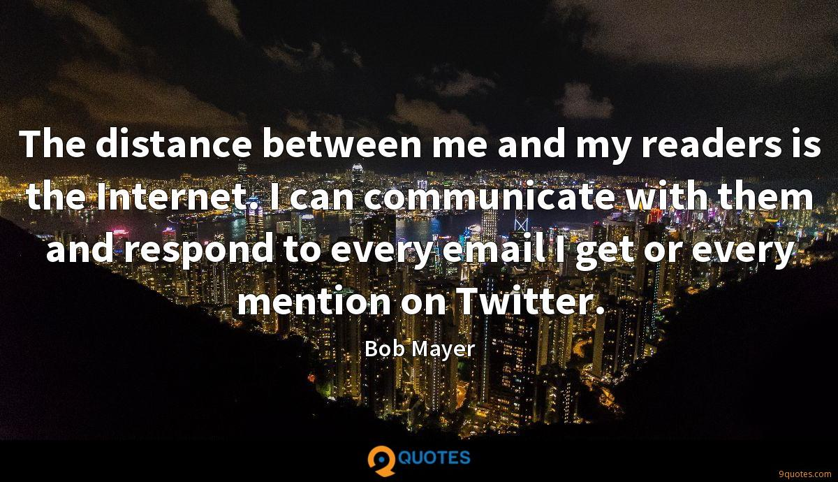 The distance between me and my readers is the Internet. I can communicate with them and respond to every email I get or every mention on Twitter.