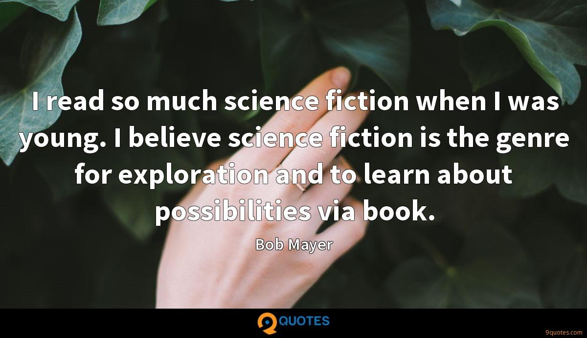 I read so much science fiction when I was young. I believe science fiction is the genre for exploration and to learn about possibilities via book.