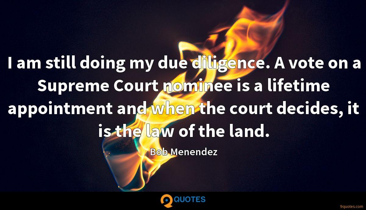 I am still doing my due diligence. A vote on a Supreme Court nominee is a lifetime appointment and when the court decides, it is the law of the land.