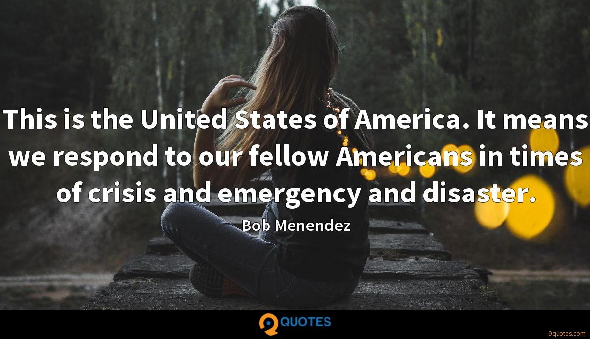 This is the United States of America. It means we respond to our fellow Americans in times of crisis and emergency and disaster.