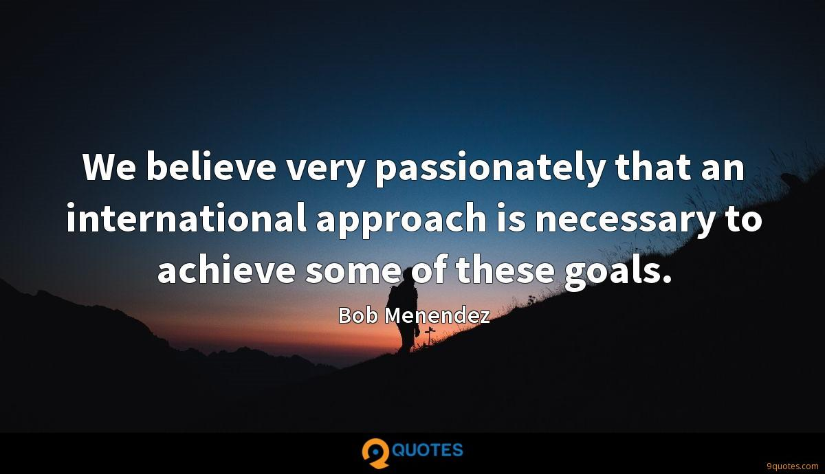 We believe very passionately that an international approach is necessary to achieve some of these goals.