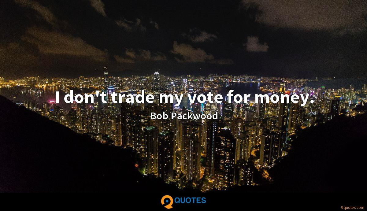 I don't trade my vote for money.