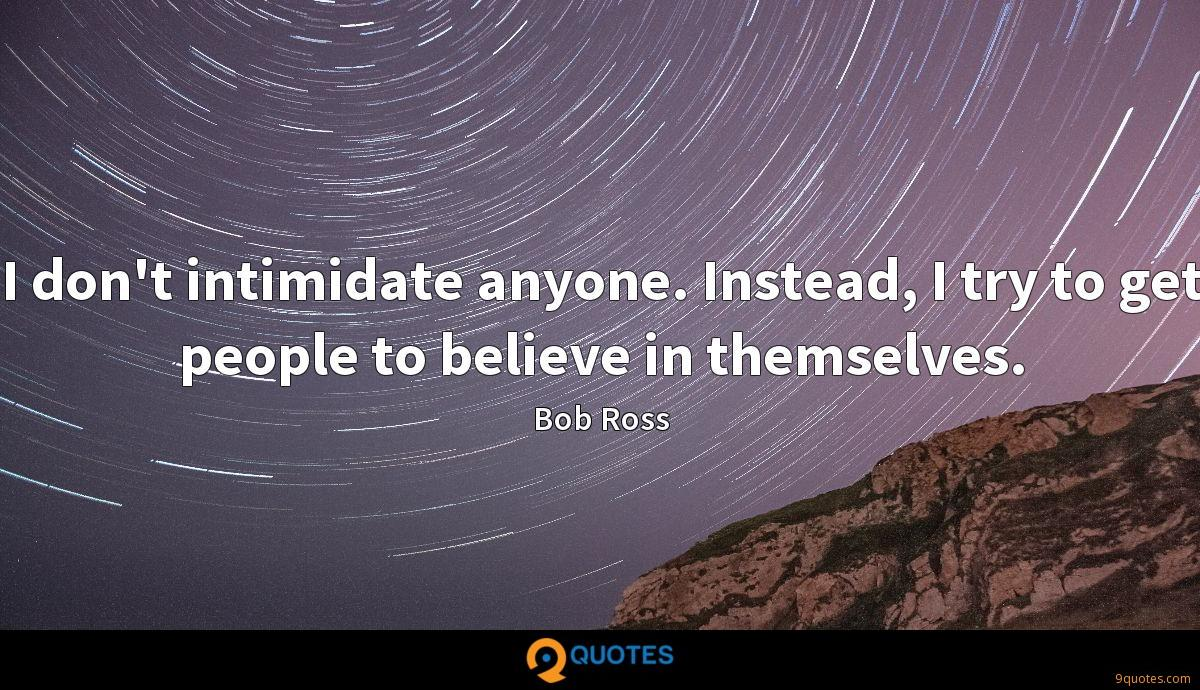 I don't intimidate anyone. Instead, I try to get people to believe in themselves.