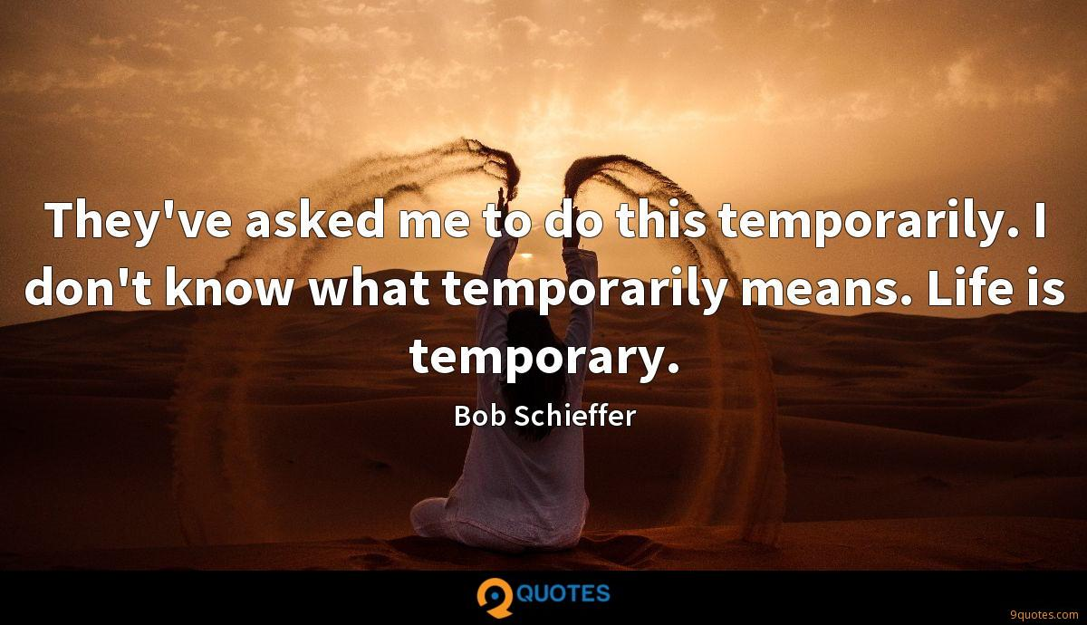 They've asked me to do this temporarily. I don't know what temporarily means. Life is temporary.