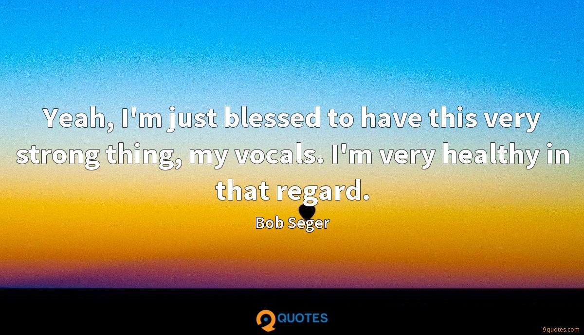 Yeah, I'm just blessed to have this very strong thing, my vocals. I'm very healthy in that regard.