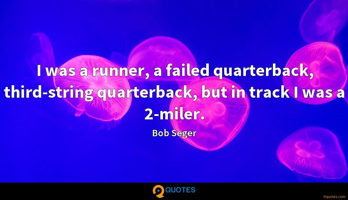 I was a runner, a failed quarterback, third-string quarterback, but in track I was a 2-miler.