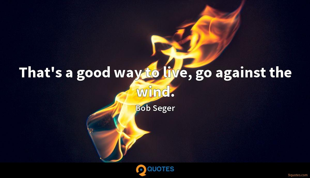 That's a good way to live, go against the wind.