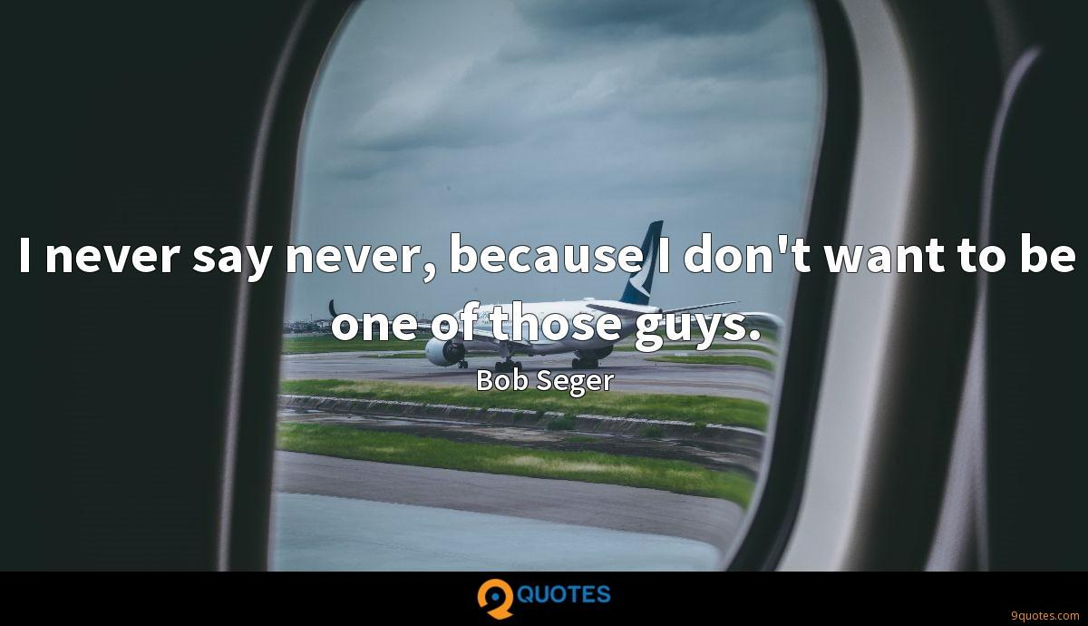I never say never, because I don't want to be one of those guys.