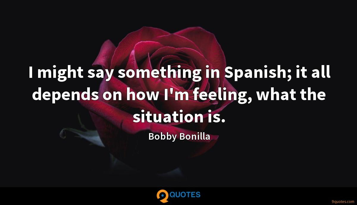 I might say something in Spanish; it all depends on how I'm feeling, what the situation is.
