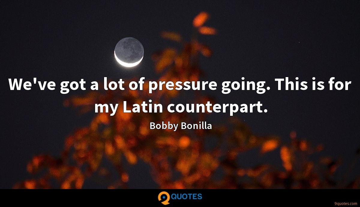 We've got a lot of pressure going. This is for my Latin counterpart.