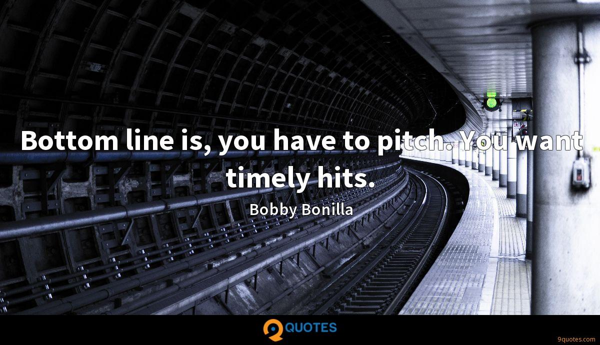Bottom line is, you have to pitch. You want timely hits.